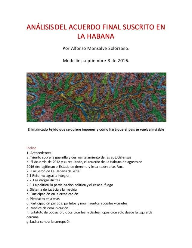 ANÁLISISDEL ACUERDO FINAL SUSCRITO EN LA HABANA Por Alfonso Monsalve Solórzano. Medellín, septiembre 3 de 2016. El intrinc...
