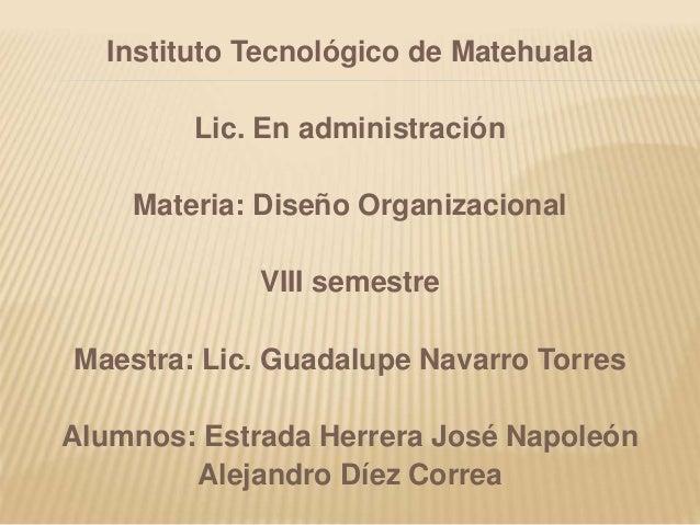 Instituto Tecnológico de Matehuala Lic. En administración Materia: Diseño Organizacional VIII semestre Maestra: Lic. Guada...