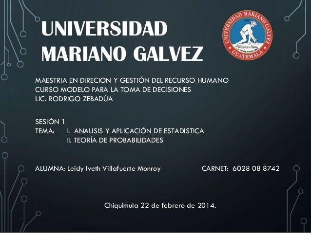 UNIVERSIDAD MARIANO GALVEZ MAESTRIA EN DIRECION Y GESTIÓN DEL RECURSO HUMANO CURSO MODELO PARA LA TOMA DE DECISIONES LIC. ...