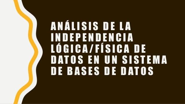 ANÁLISIS DE L A INDEPENDENCIA LÓGICA /FÍSICA DE DATOS EN UN SISTEMA DE BASES DE DATOS