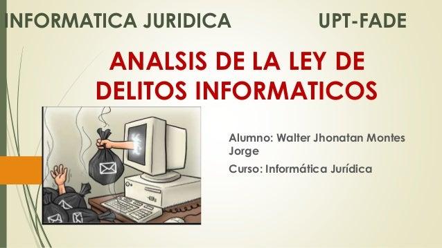 ANALSIS DE LA LEY DE DELITOS INFORMATICOS Alumno: Walter Jhonatan Montes Jorge Curso: Informática Jurídica INFORMATICA JUR...