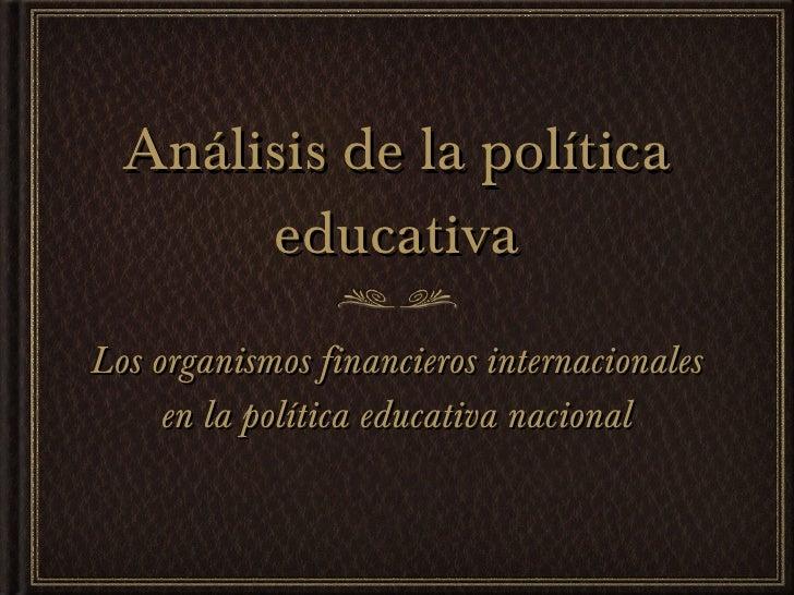 Análisis de la política educativa <ul><li>Los organismos financieros internacionales en la política educativa nacional </l...