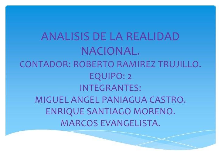ANALISIS DE LA REALIDAD          NACIONAL.CONTADOR: ROBERTO RAMIREZ TRUJILLO.             EQUIPO: 2           INTEGRANTES:...