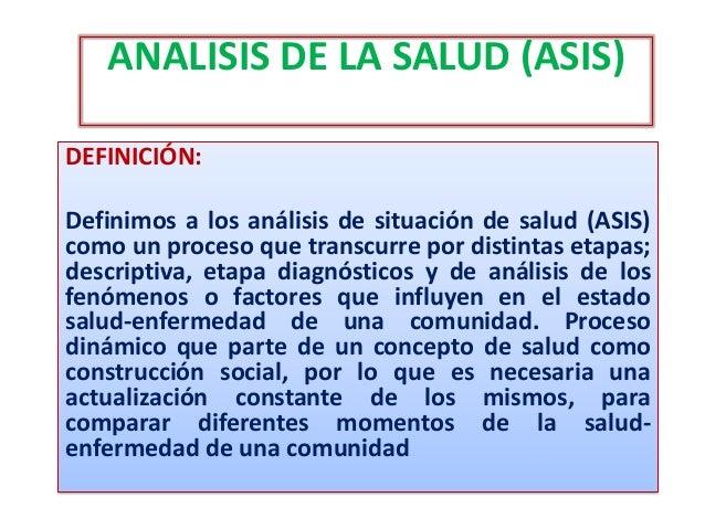 ANALISIS DE LA SALUD (ASIS) DEFINICIÓN: Definimos a los análisis de situación de salud (ASIS) como un proceso que transcur...