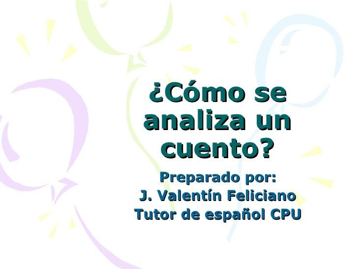 ¿Cómo se analiza un cuento? Preparado por: J. Valentín Feliciano Tutor de español CPU