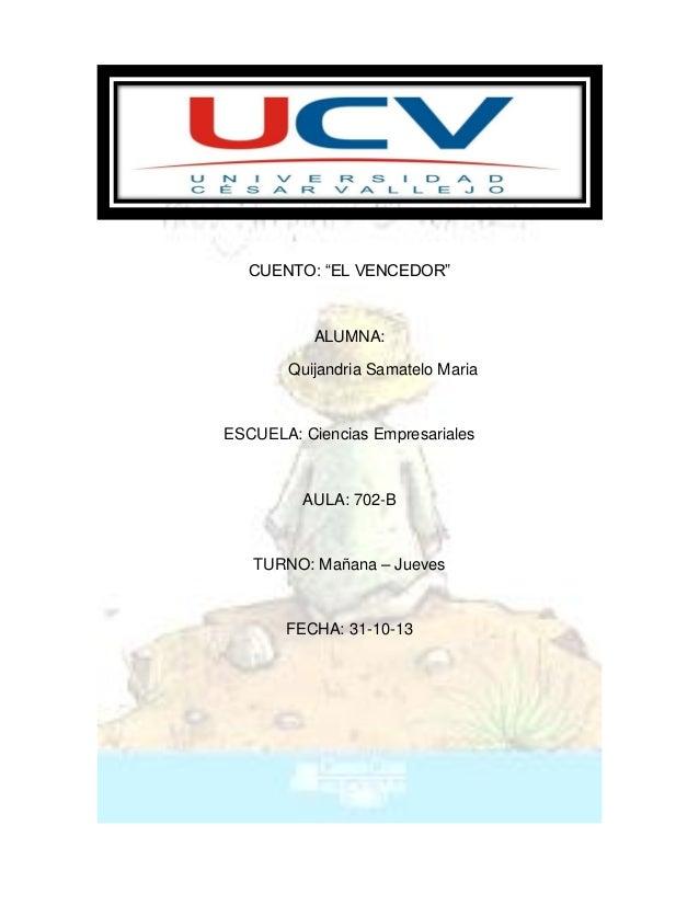 """CUENTO: """"EL VENCEDOR""""  ALUMNA: Quijandria Samatelo Maria  ESCUELA: Ciencias Empresariales  AULA: 702-B  TURNO: Mañana – Ju..."""
