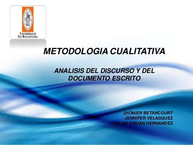 METODOLOGIA CUALITATIVAANALISIS DEL DISCURSO Y DELDOCUMENTO ESCRITOJHONIER BETANCOURTJENNIFER VELASQUEZOSCAR FABIAN HERNAN...