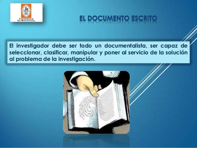 El investigador debe ser todo un documentalista, ser capaz deseleccionar, clasificar, manipular y poner al servicio de la ...