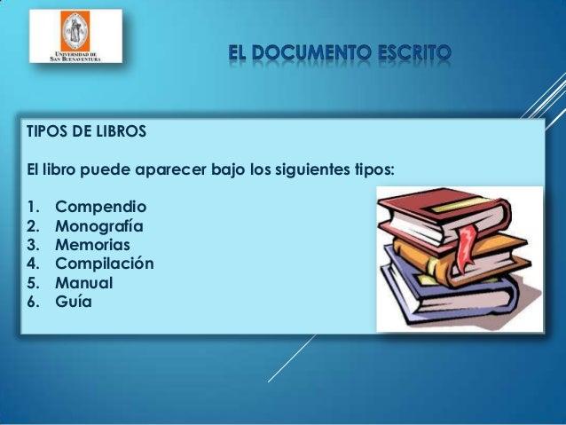 TIPOS DE LIBROSEl libro puede aparecer bajo los siguientes tipos:1. Compendio2. Monografía3. Memorias4. Compilación5. Manu...