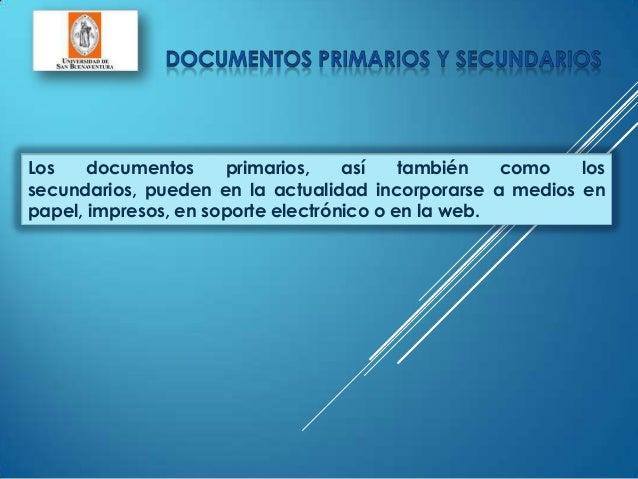 Los documentos primarios, así también como lossecundarios, pueden en la actualidad incorporarse a medios enpapel, impresos...