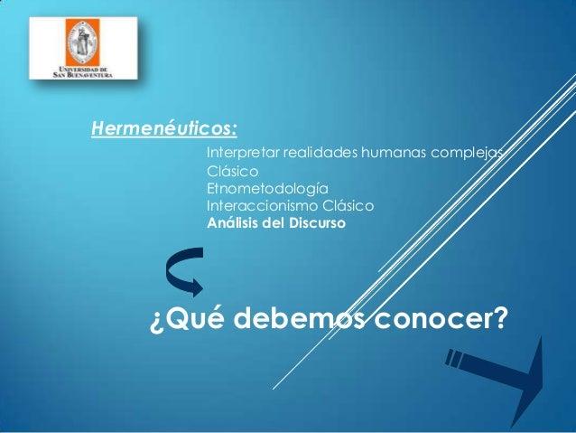 Hermenéuticos:Interpretar realidades humanas complejasClásicoEtnometodologíaInteraccionismo ClásicoAnálisis del Discurso¿Q...