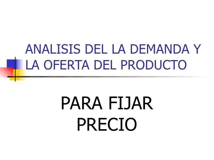 ANALISIS DEL LA DEMANDA Y LA OFERTA DEL PRODUCTO PARA FIJAR PRECIO