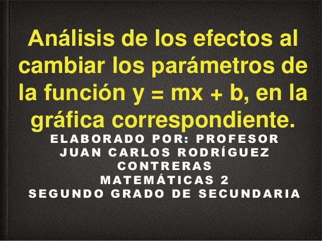 Análisis de los efectos al cambiar los parámetros de la función y = mx + b, en la gráfica correspondiente. E L A B O R...
