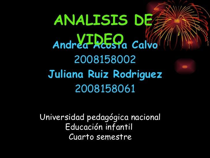 Andrea Acosta Calvo 2008158002 Juliana Ruiz Rodriguez 2008158061 ANALISIS DE VIDEO   Universidad pedagógica nacional Educa...