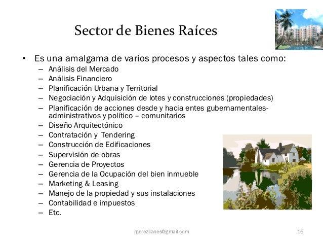 Sector de Bienes Raíces• Es una amalgama de varios procesos y aspectos tales como:   –   Análisis del Mercado   –   Anális...