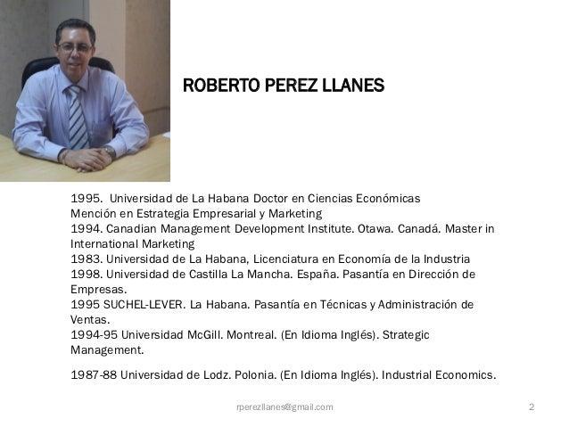 ROBERTO PEREZ LLANES1995. Universidad de La Habana Doctor en Ciencias EconómicasMención en Estrategia Empresarial y Market...