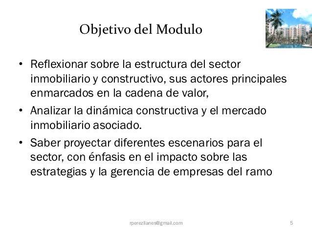 Objetivo del Modulo• Reflexionar sobre la estructura del sector  inmobiliario y constructivo, sus actores principales  enm...