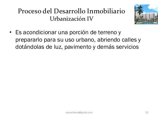 Proceso del Desarrollo Inmobiliario               Urbanización IV• Es acondicionar una porción de terreno y  prepararlo pa...