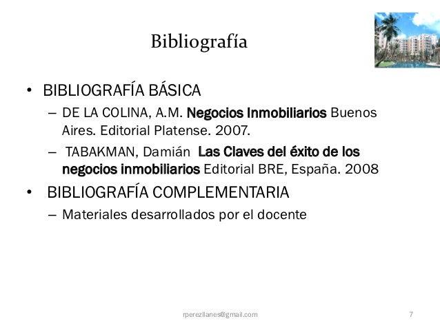 Bibliografía• BIBLIOGRAFÍA BÁSICA  – DE LA COLINA, A.M. Negocios Inmobiliarios Buenos    Aires. Editorial Platense. 2007. ...