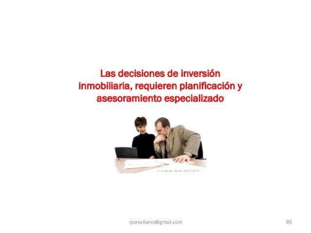 Las decisiones de inversióninmobiliaria, requieren planificación y   asesoramiento especializado            rperezllanes@g...