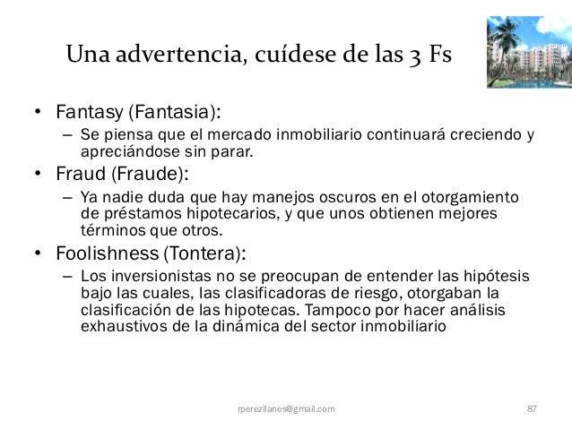 Una advertencia, cuídese de las 3 Fs• Fantasy (Fantasia):   – Se piensa que el mercado inmobiliario continuará creciendo y...
