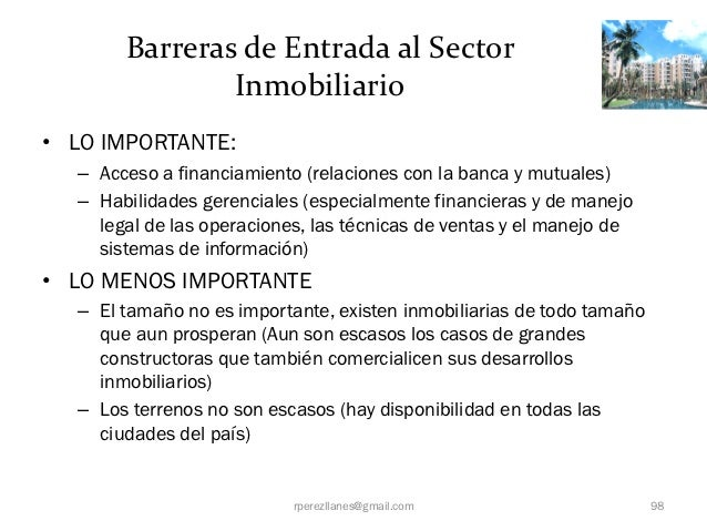 Barreras de Entrada al Sector               Inmobiliario• LO IMPORTANTE:  – Acceso a financiamiento (relaciones con la ban...