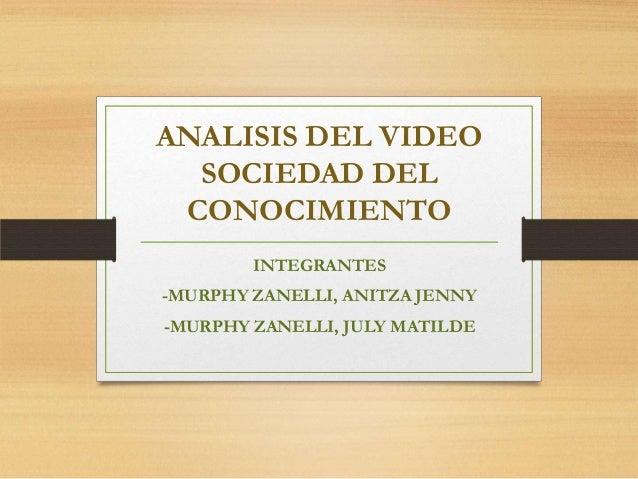 ANALISIS DEL VIDEO SOCIEDAD DEL CONOCIMIENTO INTEGRANTES -MURPHY ZANELLI, ANITZA JENNY  -MURPHY ZANELLI, JULY MATILDE