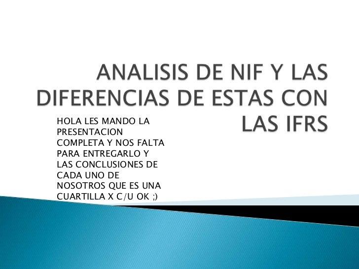 ANALISIS DE NIF Y LAS DIFERENCIAS DE ESTAS CON LAS IFRS<br />HOLA LES MANDO LA PRESENTACION COMPLETA Y NOS FALTA PARA ENTR...
