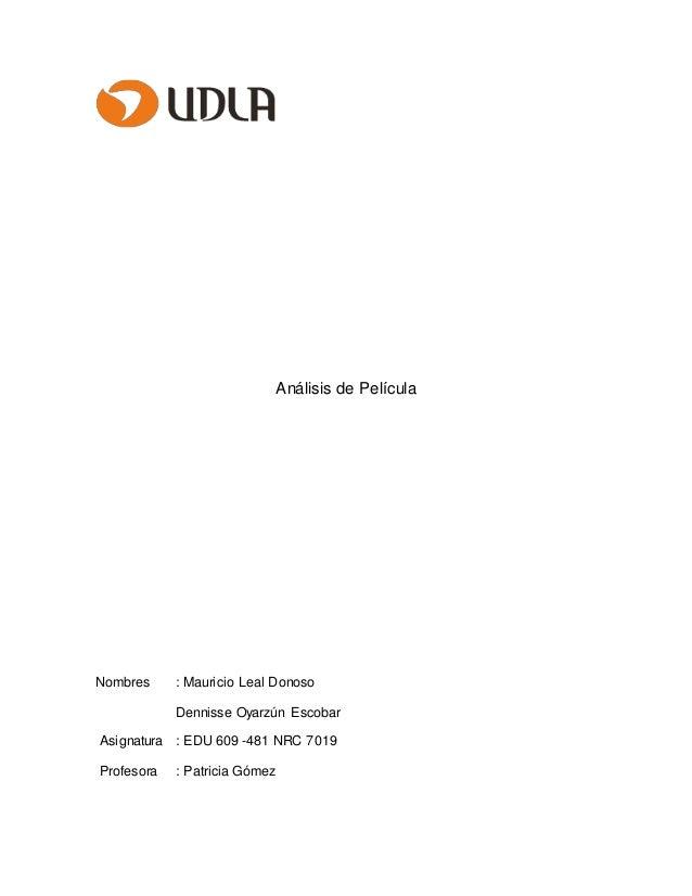 Análisis de Película Nombres : Mauricio Leal Donoso Dennisse Oyarzún Escobar Asignatura : EDU 609 -481 NRC 7019 Profesora ...