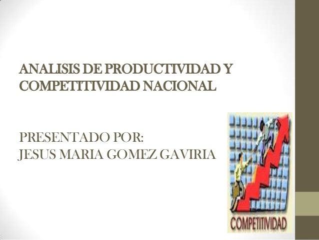 ANALISIS DE PRODUCTIVIDAD Y COMPETITIVIDAD NACIONAL PRESENTADO POR: JESUS MARIA GOMEZ GAVIRIA
