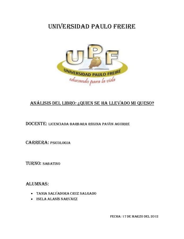 UNIVERSIDAD PAULO FREIRE  Análisis del Libro: ¿Quien se ha llevado mi queso?Docente: Licenciada BARBARA REGINA PAVON AGUIR...
