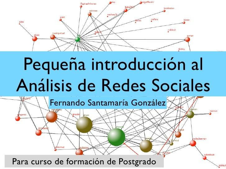 Pequeña introducción al Análisis de Redes Sociales         Fernando Santamaría GonzálezPara curso de formación de Postgrado