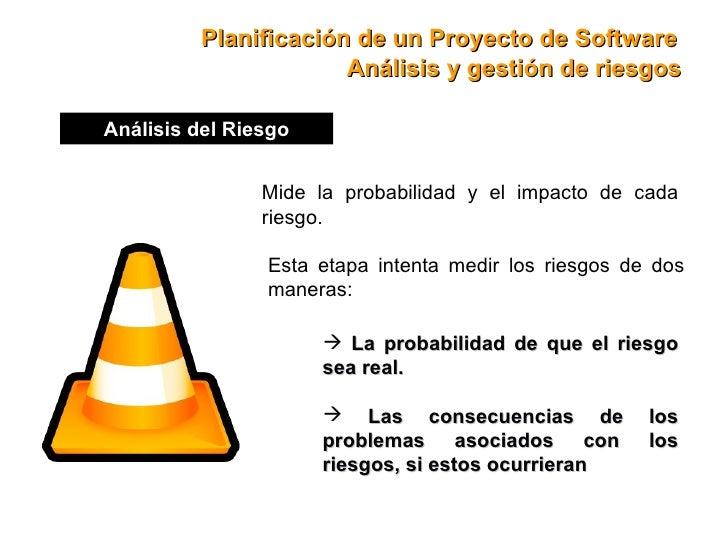 Planificación de un Proyecto de Software Análisis del Riesgo Mide la probabilidad y el impacto de cada riesgo. Esta etapa ...