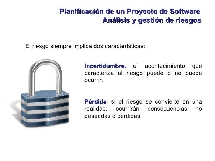 Planificación de un Proyecto de Software Análisis y gestión de riesgos El riesgo siempre implica dos características: Ince...