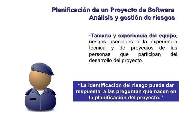 Planificación de un Proyecto de Software <ul><li>Tamaño y experiencia del equipo , riesgos asociados a la experiencia técn...