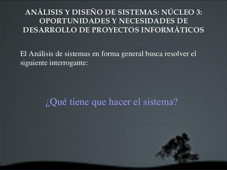 ANÁLISIS Y DISEÑO DE SISTEMAS: NÚCLEO 3:  OPORTUNIDADES Y NECESIDADES DE DESARROLLO DE PROYECTOS INFORMÁTICOS El Análisis ...