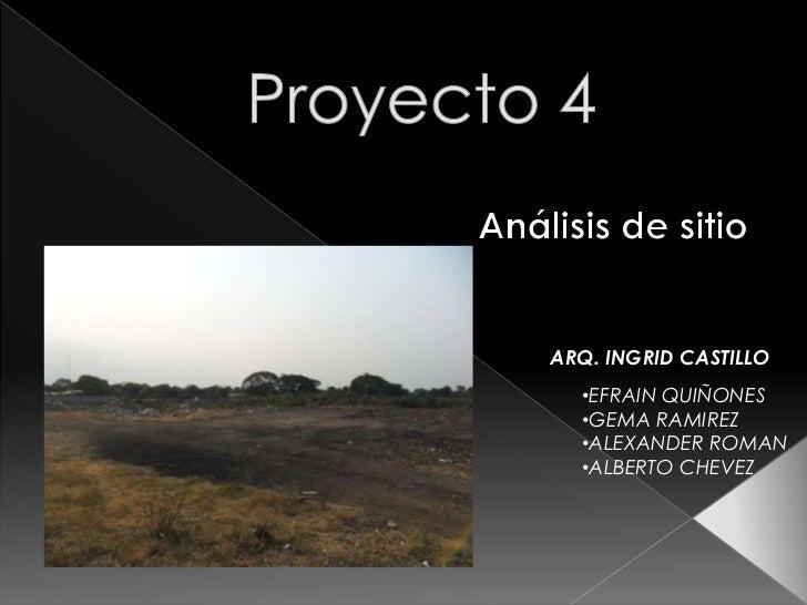 Proyecto 4<br />Análisis de sitio<br />ARQ. INGRID CASTILLO<br /><ul><li>EFRAIN QUIÑONES