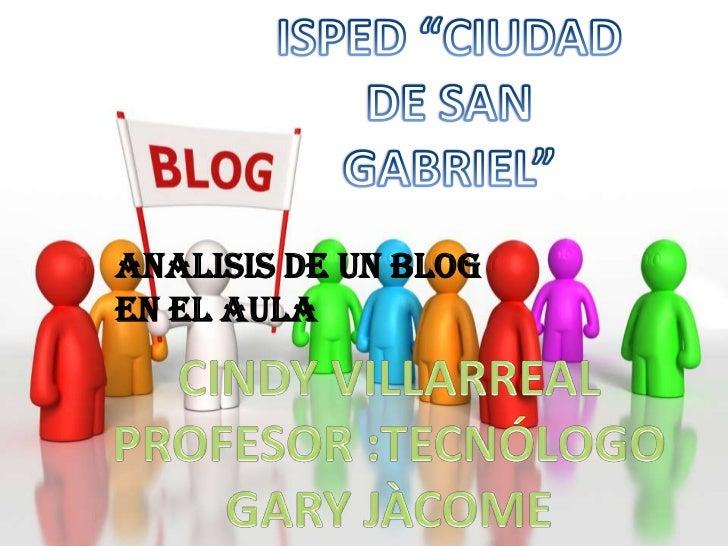 """ISPED """"CIUDAD DE SAN GABRIEL""""<br />ANALISIS DE UN BLOG         EN EL AULA<br />CINDY VILLARREAL<br />PROFESOR :TECNÓLOGO G..."""