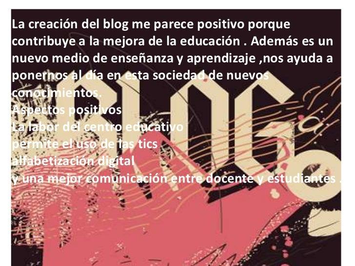 La creación del blog me parece positivo porque contribuye a la mejora de la educación . Además es un  nuevo medio de enseñ...