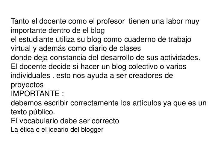 Tanto el docente como el profesor  tienen una labor muy importante dentro de el blogel estudiante utiliza su blog como cua...