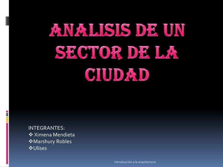 Introducción a la arquitectura<br />ANALISIS DE UN SECTOR DE LA CIUDAD <br />INTEGRANTES:  <br /><ul><li>Ximena Mendieta