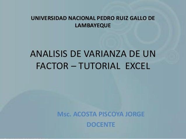 ANALISIS DE VARIANZA DE UN FACTOR – TUTORIAL EXCEL Msc. ACOSTA PISCOYA JORGE DOCENTE UNIVERSIDAD NACIONAL PEDRO RUIZ GALLO...