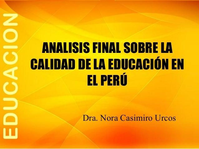 ANALISIS FINAL SOBRE LA CALIDAD DE LA EDUCACIÓN EN EL PERÚ Dra. Nora Casimiro Urcos