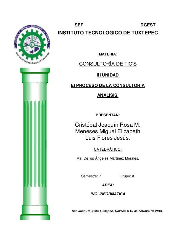 SEP  DGEST  INSTITUTO TECNOLOGICO DE TUXTEPEC  MATERIA:  CONSULTORÍA DE TIC'S III UNIDAD El PROCESO DE LA CONSULTORÍA ANAL...