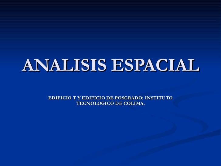 ANALISIS ESPACIAL EDIFICIO T Y EDIFICIO DE POSGRADO: INSTITUTO TECNOLOGICO DE COLIMA.