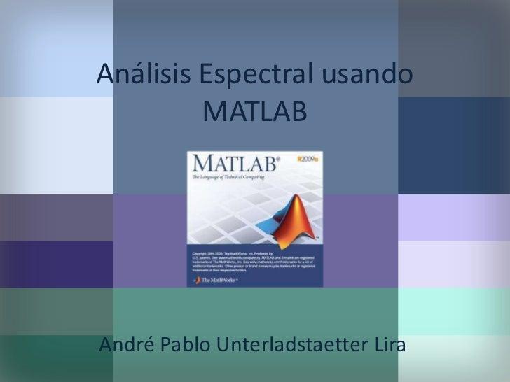Análisis Espectral usando MATLAB<br />André Pablo Unterladstaetter Lira<br />