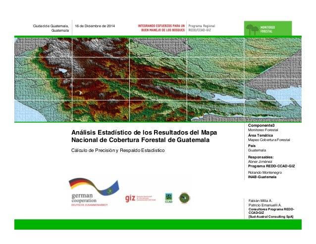 Análisis Estadístico de los Resultados del Mapa Nacional de Cobertura Forestal de Guatemala Ciudad de Guatemala, Guatemala...