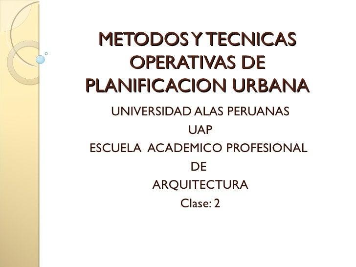 METODOS Y TECNICAS    OPERATIVAS DEPLANIFICACION URBANA   UNIVERSIDAD ALAS PERUANAS              UAPESCUELA ACADEMICO PROF...