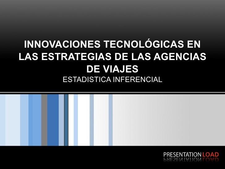 INNOVACIONES TECNOLÓGICAS EN LAS ESTRATEGIAS DE LAS AGENCIAS DE VIAJES ESTADISTICA INFERENCIAL