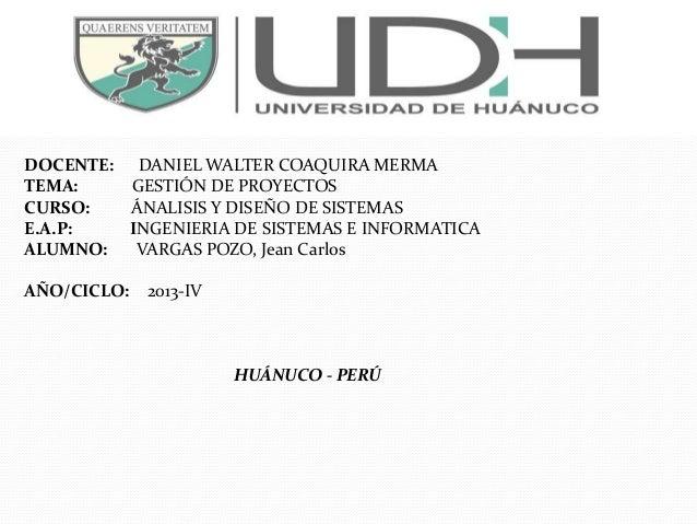 DOCENTE: DANIEL WALTER COAQUIRA MERMA TEMA: GESTIÓN DE PROYECTOS CURSO: ÁNALISIS Y DISEÑO DE SISTEMAS E.A.P: INGENIERIA DE...